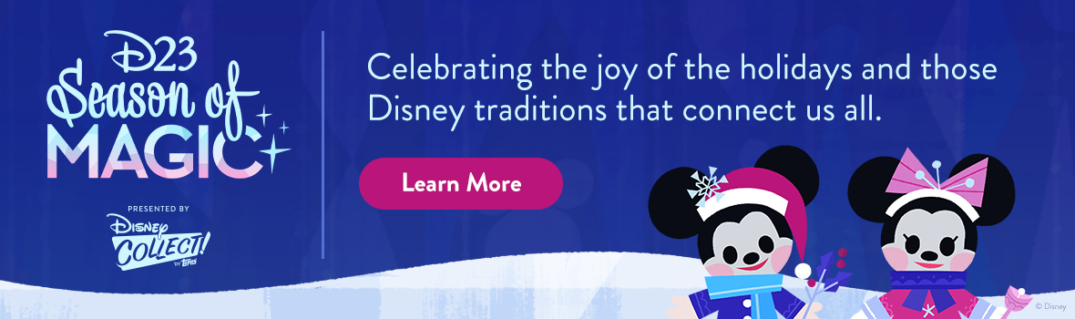 D23 Season of Magic - Celebrating the joy of the holidays and those Disney traditions that connect us all. LEARN MORE