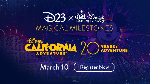D23 x Walt Disney Imagineering Magical Milestones - Disney California Adventure 20 Years of Adventure - March 10 - Register Now
