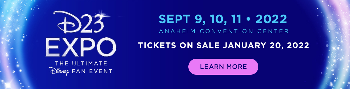 D23 Expo The Ultimate Disney Fan Event Sept 9, 10, 11 - 2022 - Anaheim Convention Center - Tickets on Sale January 20, 2022 - LEARN MORE